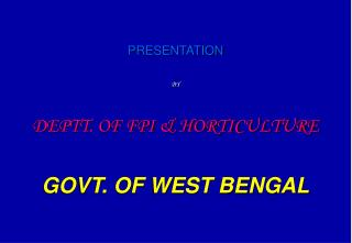 PRESENTATION BY DEPTT. OF FPI & HORTICULTURE GOVT. OF WEST BENGAL