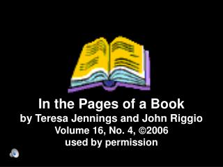 In the Pages of a Book by Teresa Jennings and John Riggio Volume 16, No. 4,  2006 used by permission