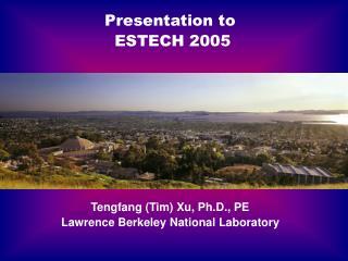 Presentation to ESTECH 2005 Tengfang (Tim) Xu, Ph.D., PE Lawrence Berkeley National Laboratory