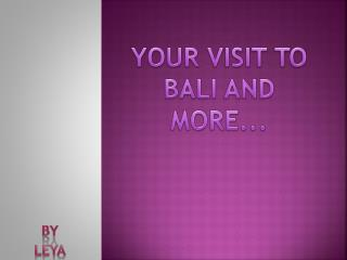 YOUR VISIT TO BALI AND MORE...