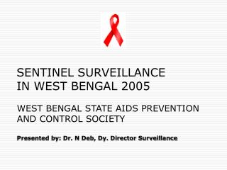 WEST BENGAL STATE AIDS PREVENTION AND CONTROL SOCIETY Presented by: Dr. N Deb, Dy. Director Surveillance