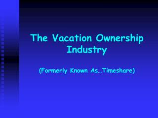 The Vacation Ownership Industry Formerly Known As