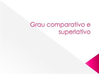 Grau comparativo e superlativo