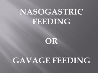 NASOGASTRIC FEEDING OR GAVAGE FEEDING