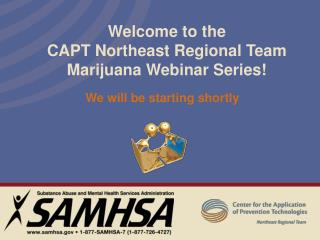 Welcome to the  CAPT Northeast Regional Team  Marijuana Webinar Series!