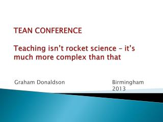 TEAN CONFERENCE Teaching isn't rocket science – it's much more complex than that