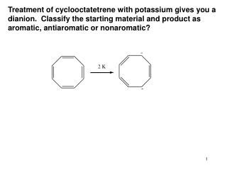 Treatment of cyclooctatetrene with potassium gives you a dianion.  Classify the starting material and product as aromati