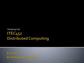 ITEC452 Distributed Computing Lecture  7 Distributed Snapshot