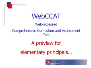 WebCCAT Web-accessed  Comprehensive Curriculum and Assessment Tool A preview for  elementary principals…