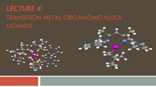 Lecture  4 Transition  MetAL Organometallics  LIGANDS
