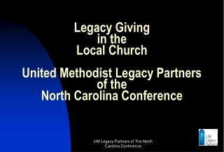 Legacy Giving  in the Local Church United Methodist Legacy Partners of the North Carolina Conference