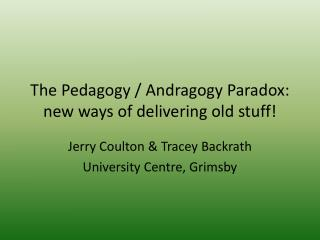 The Pedagogy / Andragogy Paradox: new ways of delivering old stuff!