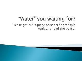 """""""Water"""" you waiting for?"""