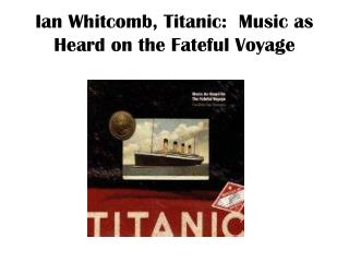 Ian Whitcomb, Titanic:  Music as Heard on the Fateful Voyage