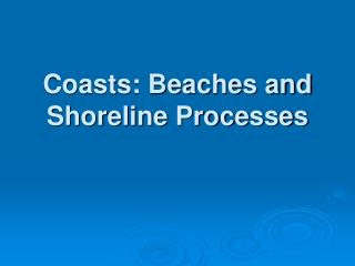 Coasts: Beaches and  Shoreline Processes