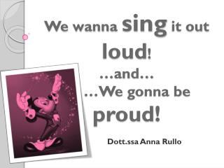 We wanna sing it  out  loud ! …and… …We  gonna  be proud !