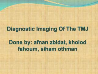 Diagnostic Imaging Of The TMJ Done by:  afnan zbidat ,  kholod fahoum ,  siham othman