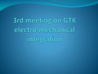 3rd meeting on GTK electro-mechanical integration