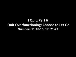 I Quit: Part 6 Quit  Overfunctioning : Choose to Let  Go Numbers  11:10-15, 17, 21-23