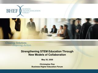 Strengthening STEM Education Through New Models of Collaboration May 30, 2008 Christopher Roe Business-Higher Education