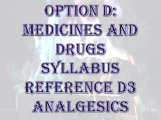 OPTION D:  MEDICINES AND DRUGS SYLLABUS REFERENCE D3 ANALGESICS