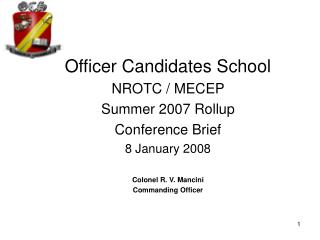 Officer Candidates School NROTC / MECEP  Summer 2007 Rollup Conference Brief 8 January 2008 Colonel R. V. Mancini  Comma