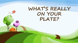 WHAT'S REALLY ON YOUR PLATE?