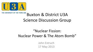 "Buxton & District U3A  Science Discussion Group ""Nuclear Fission:  Nuclear Power & The Atom Bomb"""