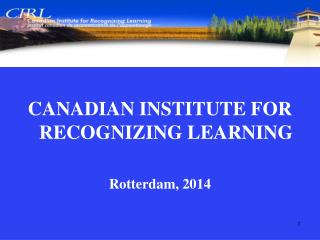 CANADIAN INSTITUTE FOR RECOGNIZING LEARNING Rotterdam, 2014