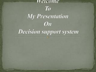Welcome To My Presentation On Decision support system