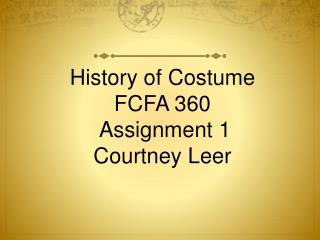 History of Costume FCFA 360 Assignment 1 Courtney Leer