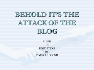 BEHOLD IT'S THE ATTACK OF THE BLOG