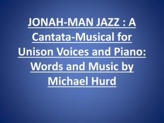 JONAH-MAN JAZZ : A Cantata-Musical for Unison Voices and Piano: Words and Music by Michael Hurd