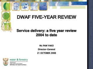 DWAF FIVE-YEAR REVIEW  Service delivery: a five year review 2004 to date Ms PAM YAKO Director-General 21 OCTOBER 2008