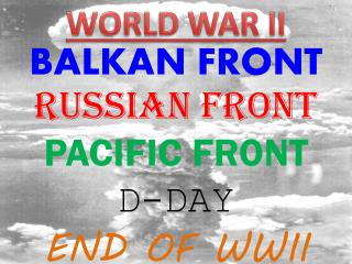 BALKAN FRONT RUSSIAN FRONT PACIFIC FRONT D-DAY END OF WWII
