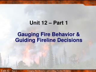 Unit 12 – Part 1 Gauging Fire Behavior &  Guiding Fireline Decisions