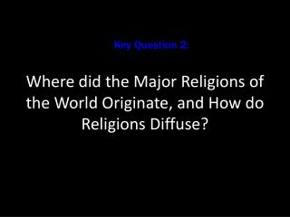 Where did the Major Religions of the World Originate, and How do Religions Diffuse?