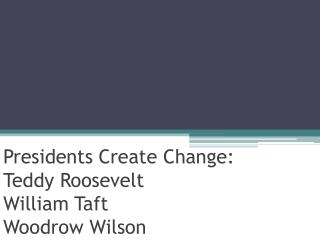 Presidents Create Change: Teddy Roosevelt William Taft Woodrow Wilson
