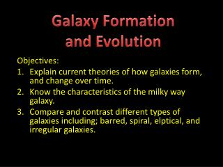 Objectives: Explain current theories of how galaxies form, and change over time.