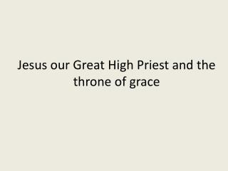 Jesus our Great High Priest and the throne of grace