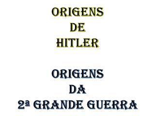 ORIGENS DE HITLER ORIGENS DA 2ª GRANDE GUERRA