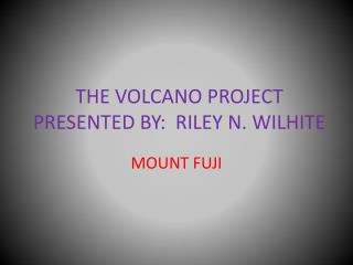 THE VOLCANO PROJECT PRESENTED BY:  RILEY N. WILHITE