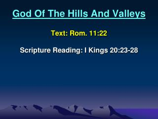 God Of The Hills And Valleys Text:  Rom. 11:22  Scripture Reading: I Kings 20:23-28
