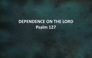 DEPENDENCE ON THE LORD Psalm 127