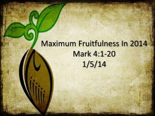Maximum Fruitfulness In 2014 Mark 4:1-20 1/5/14
