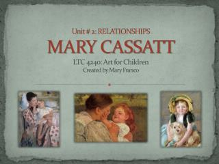 Unit # 2: RELATIONSHIPS MARY CASSATT LTC 4240: Art for  Children Created by Mary Franco
