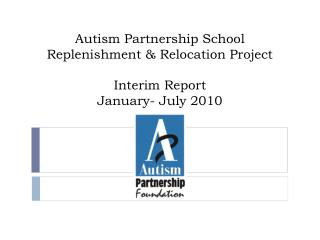 Autism Partnership School Replenishment & Relocation Project Interim Report  January- July 2010