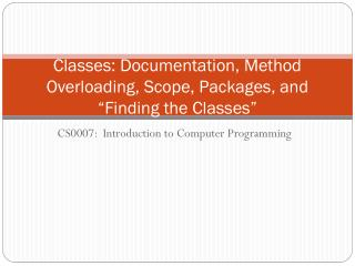 "Classes :  Documentation, Method  Overloading, Scope, Packages, and ""Finding the Classes"""