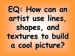 EQ: How can an artist use lines, shapes, and textures to build a cool picture?