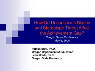 How Do Unconscious Biases and Stereotype Threat Affect the Achievement Gap? Oregon Name Conference May 6, 2008